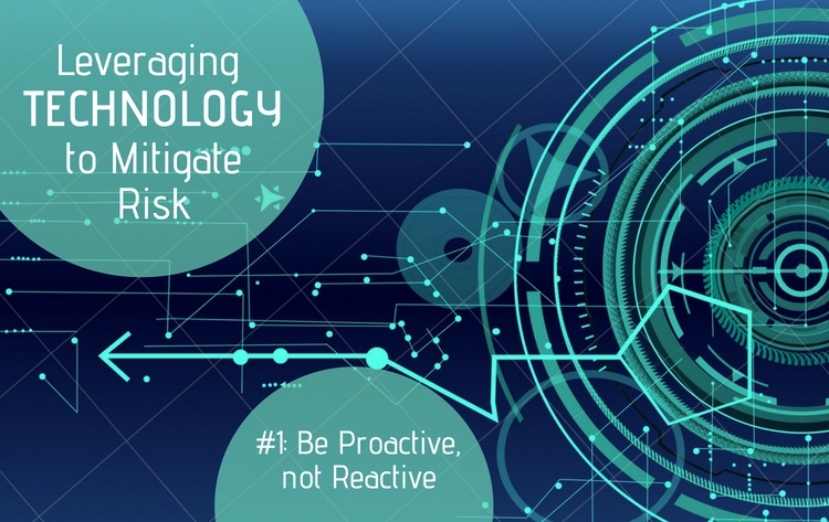 Leveraging Technology to Mitigate Risk Part #1: Be Proactive, Not Reactive